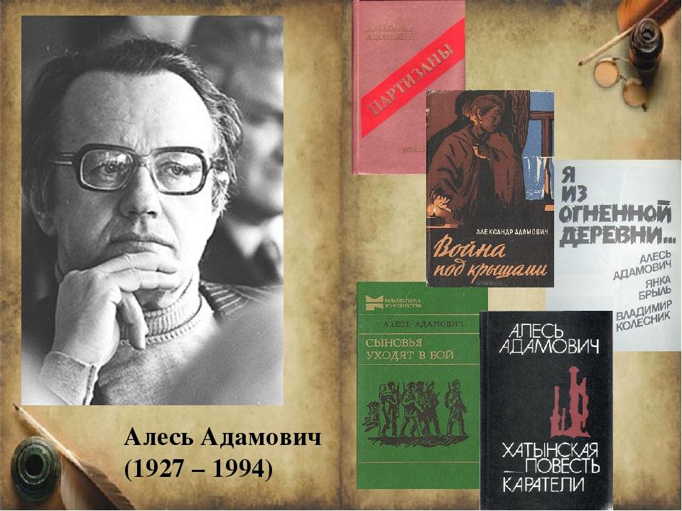 Алесь Адамович (1927 – 1994) Алесь Адамович (1927 – 1994) – это белорусский п...