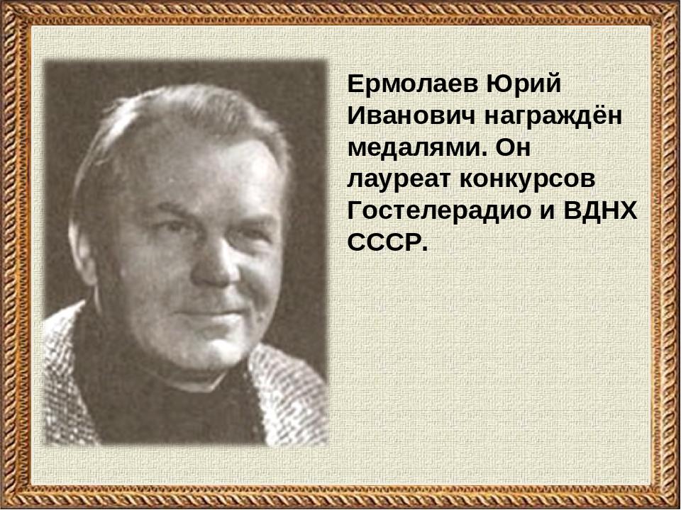 Ермолаев Юрий Иванович награждён медалями. Он лауреат конкурсов Гостелерадио...