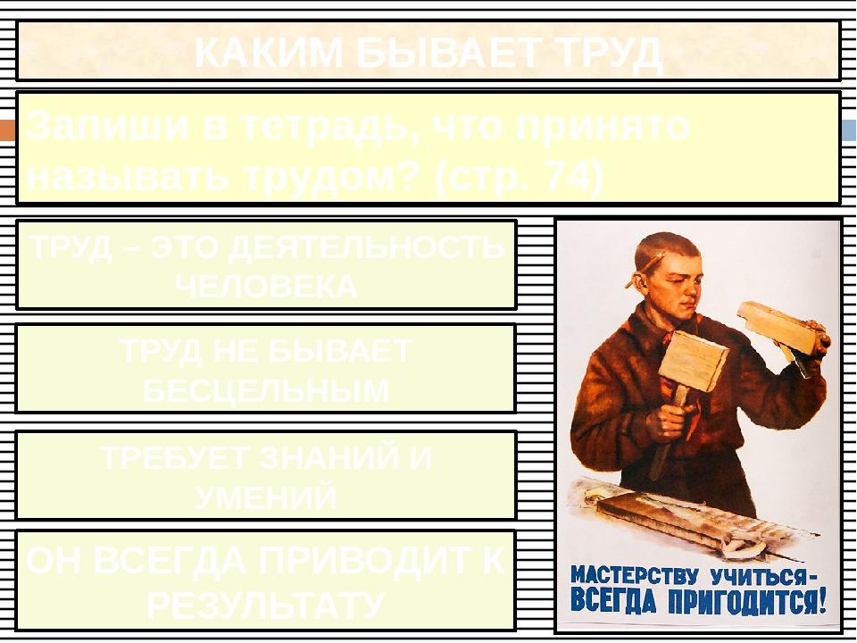 КАКИМ БЫВАЕТ ТРУД Запиши в тетрадь, что принято называть трудом? (стр. 74) ТР...