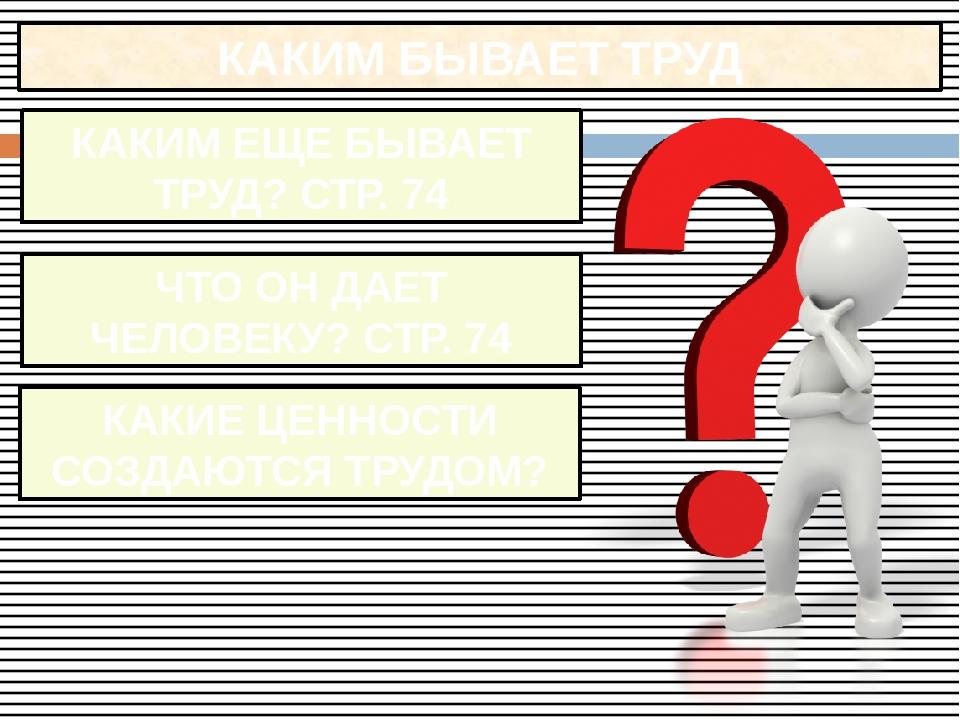 КАКИМ БЫВАЕТ ТРУД КАКИМ ЕЩЕ БЫВАЕТ ТРУД? СТР. 74 ЧТО ОН ДАЕТ ЧЕЛОВЕКУ? СТР. 7...