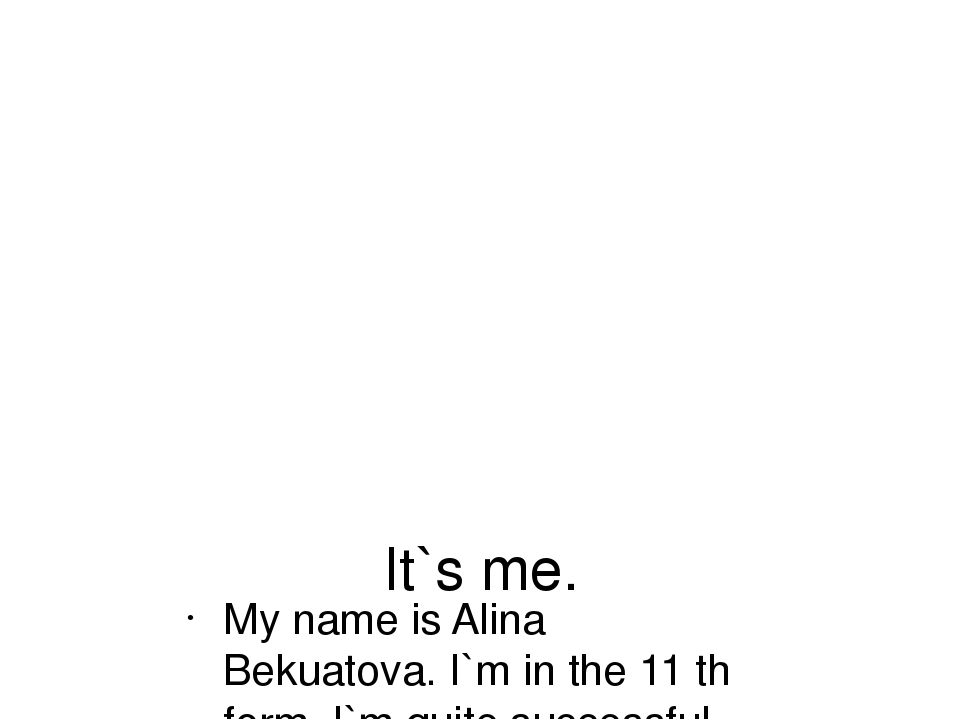 It`s me. My name is Alina Bekuatova. I`m in the 11 th form. I`m quite success...