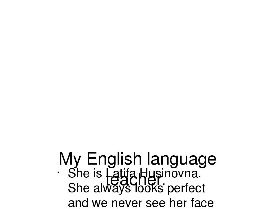 My English language teacher. She is Latifa Husinovna. She always looks perfec...
