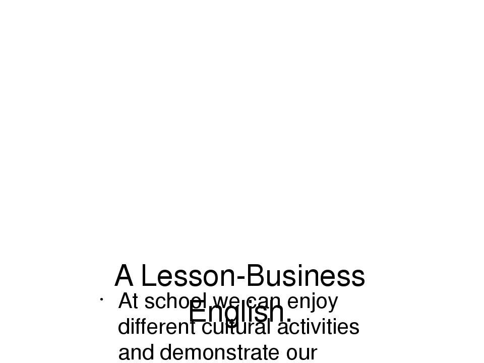 A Lesson-Business English. At school we can enjoy different cultural activiti...