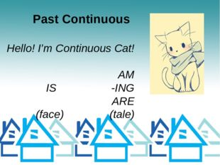 Past Continuous Hello! I'm Continuous Cat! AM IS -ING ARE (face) (tale)