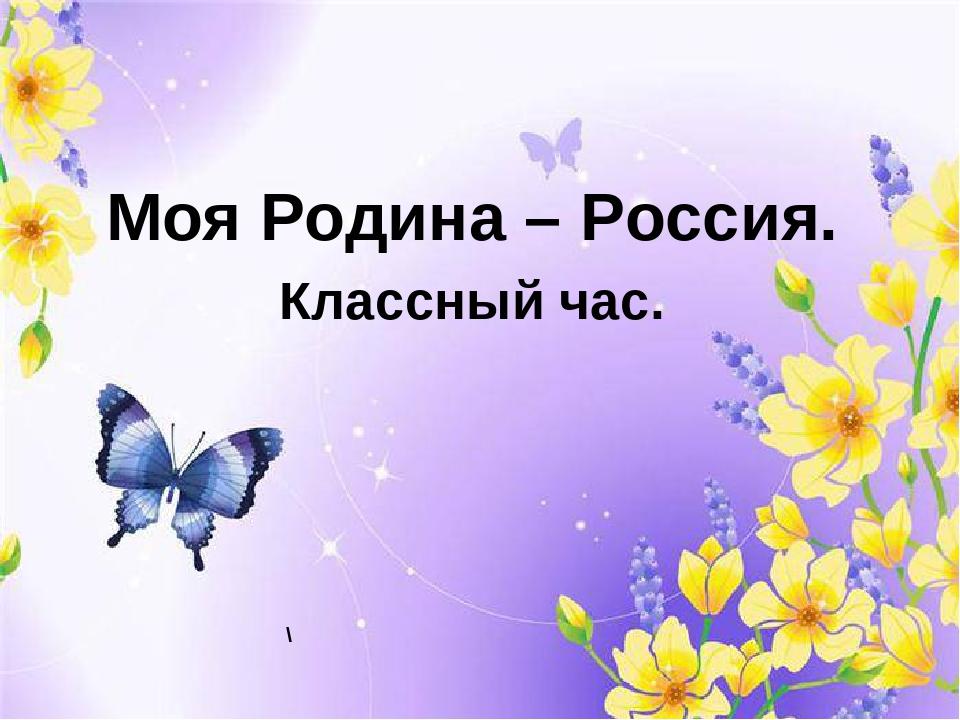 \ Моя Родина – Россия. Классный час.