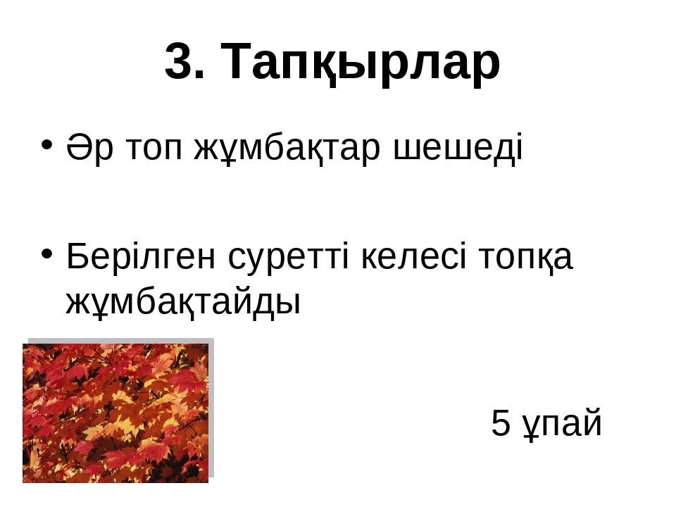3. Тапқырлар Әр топ жұмбақтар шешеді Берілген суретті келесі топқа жұмбақтай...