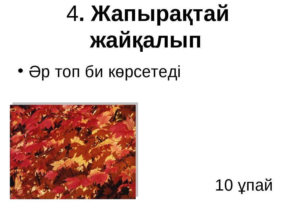 4. Жапырақтай жайқалып Әр топ би көрсетеді 10 ұпай