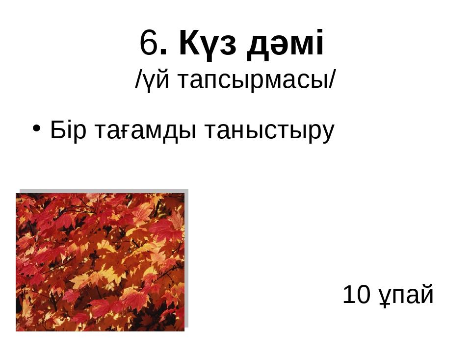 6. Күз дәмі /үй тапсырмасы/ Бір тағамды таныстыру 10 ұпай