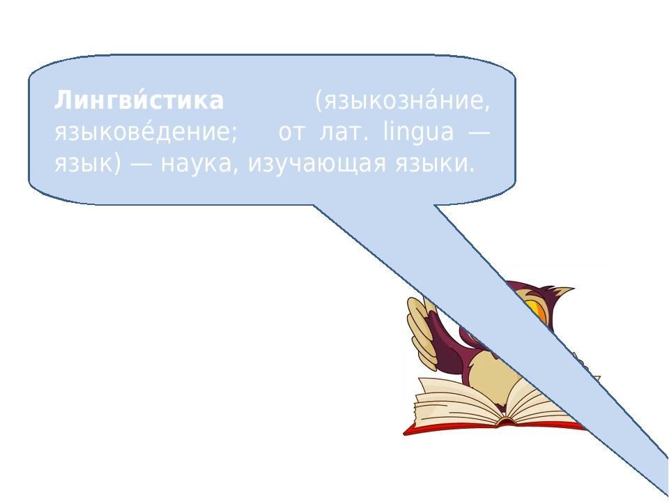 Лингви́стика (языкозна́ние, языкове́дение; от лат. lingua — язык) — наука, из...