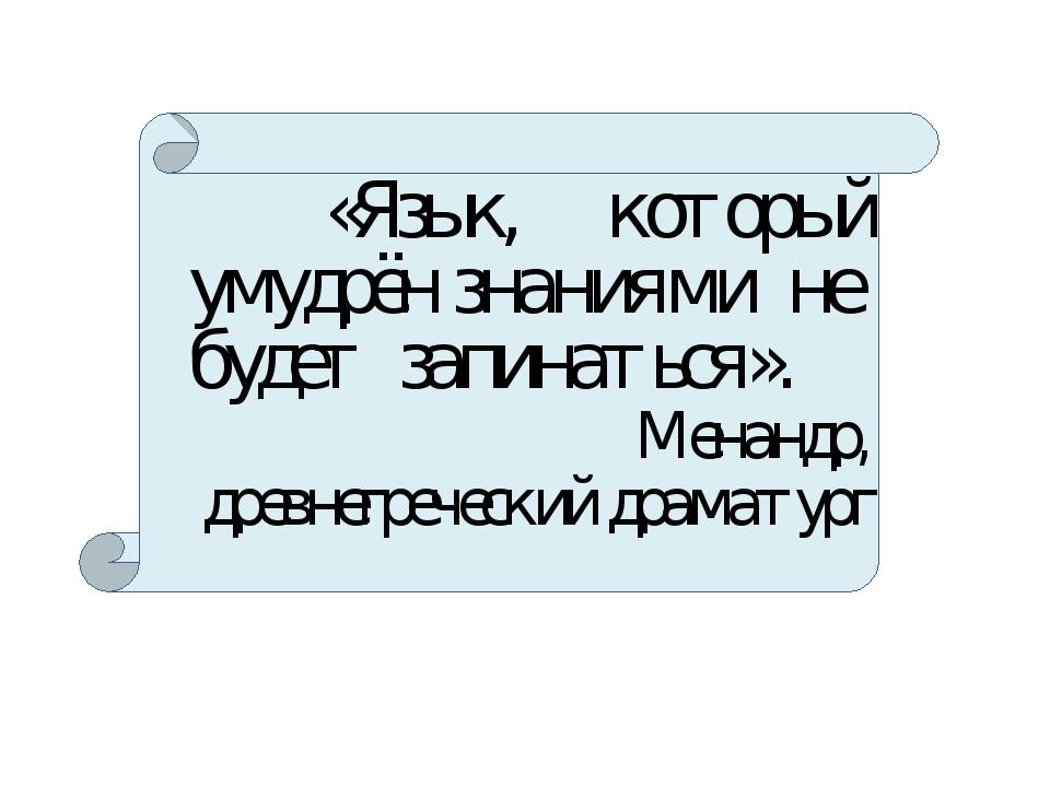 «Язык, который умудрён знаниями не будет запинаться». Менандр, древнегреческ...