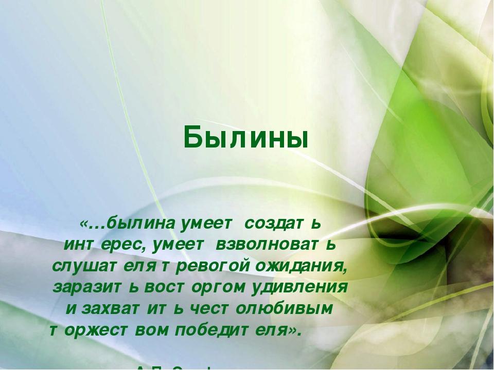 Былины «…былина умеет создать интерес, умеет взволновать слушателя тревогой о...