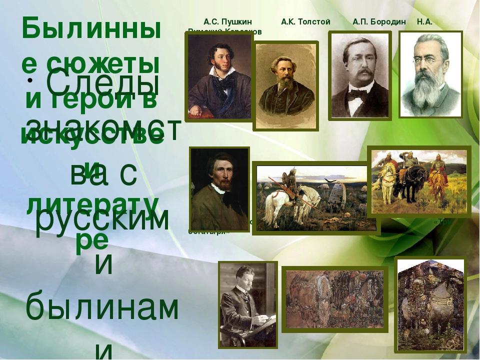 Былинные сюжеты и герои в искусстве и литературе А.С. Пушкин А.К. Толстой А.П...