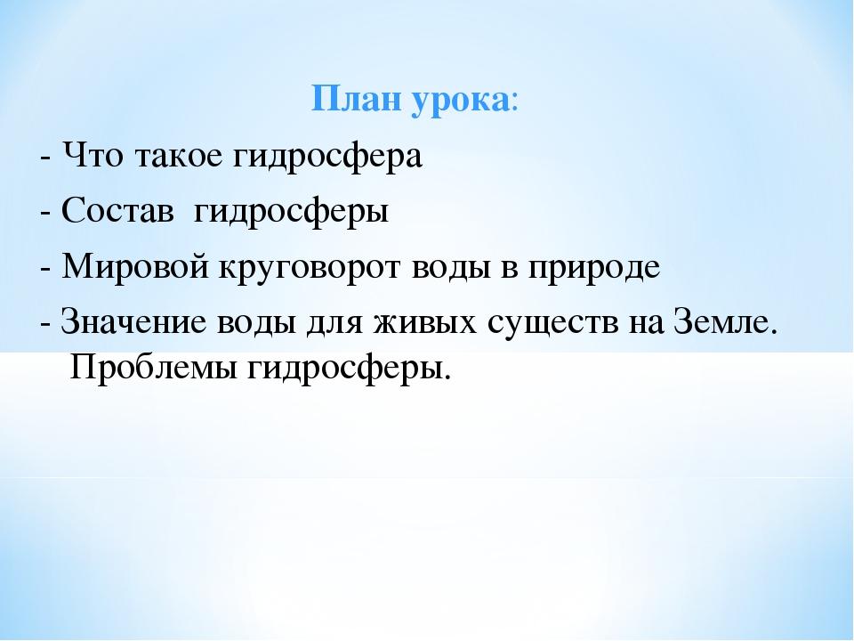 План урока: - Что такое гидросфера - Состав гидросферы - Мировой круговорот в...