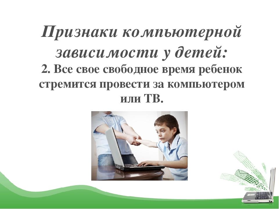 Признаки компьютерной зависимости у детей: 2. Все свое свободное время ребено...