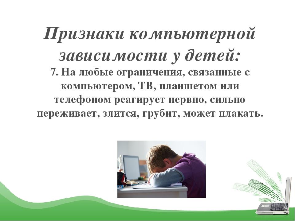 Признаки компьютерной зависимости у детей: 7. На любые ограничения, связанные...