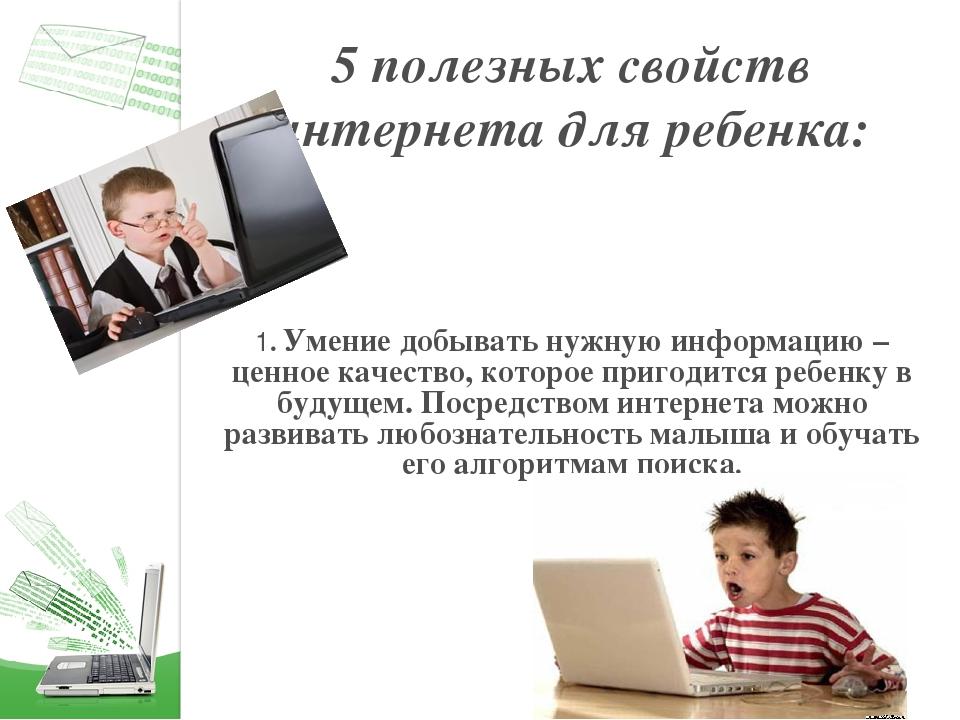 5 полезных свойств интернета для ребенка: 1. Умение добывать нужную информаци...