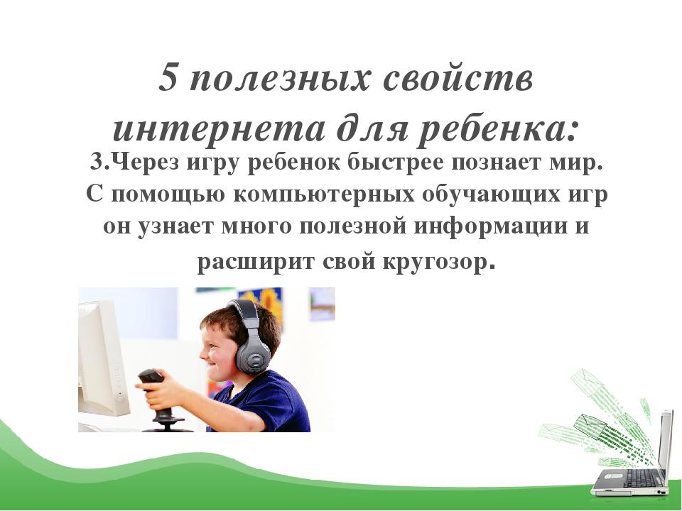 5 полезных свойств интернета для ребенка: 3.Через игру ребенок быстрее познае...