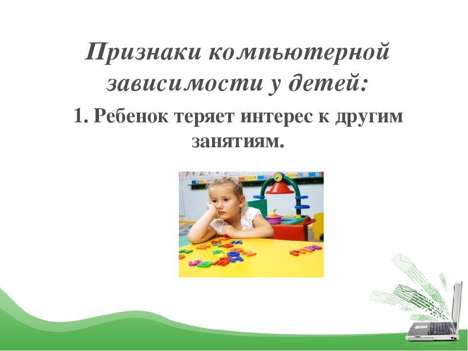 Признаки компьютерной зависимости у детей: 1. Ребенок теряет интерес к другим...