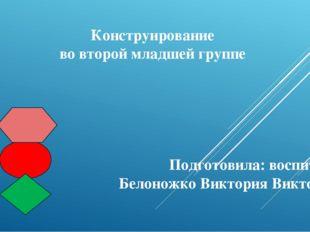 Конструирование во второй младшей группе Подготовила: воспитатель Белоножко В