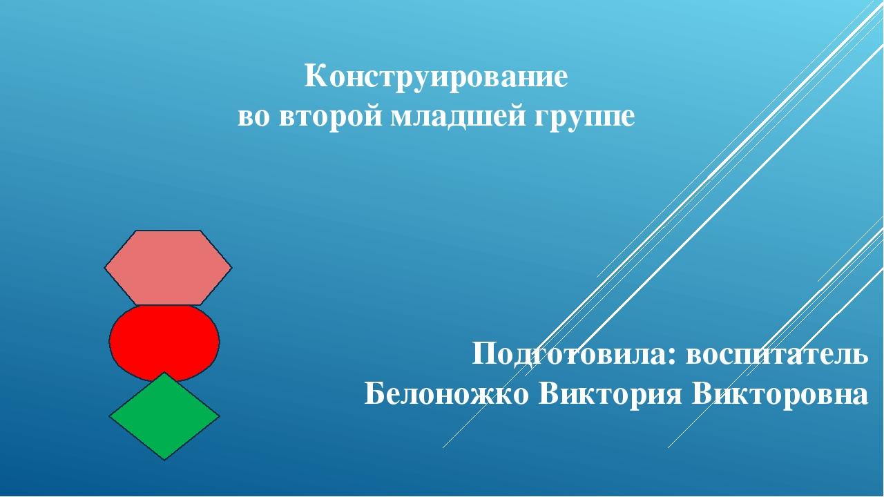 Конструирование во второй младшей группе Подготовила: воспитатель Белоножко В...