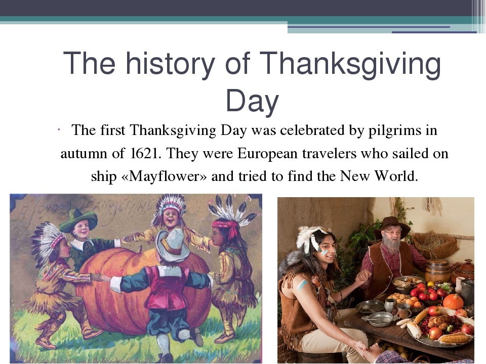 history of the first thanksgiving The first such thanksgiving as the pilgrims would have called it did not occur until 1623, in response to the good news of the arrival of additional colonists and supplies that event probably occurred in july and consisted of a full day of prayer and worship and probably very little revelry.