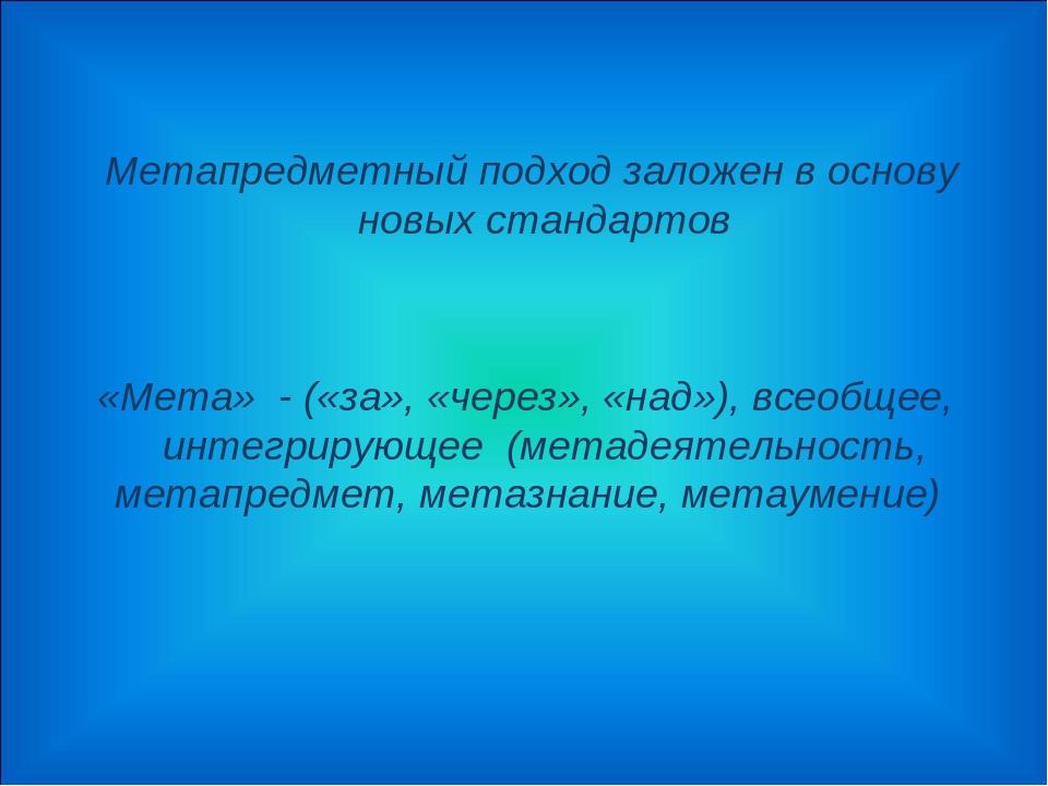 Метапредметный подход заложен в основу новых стандартов «Мета» - («за», «чер...