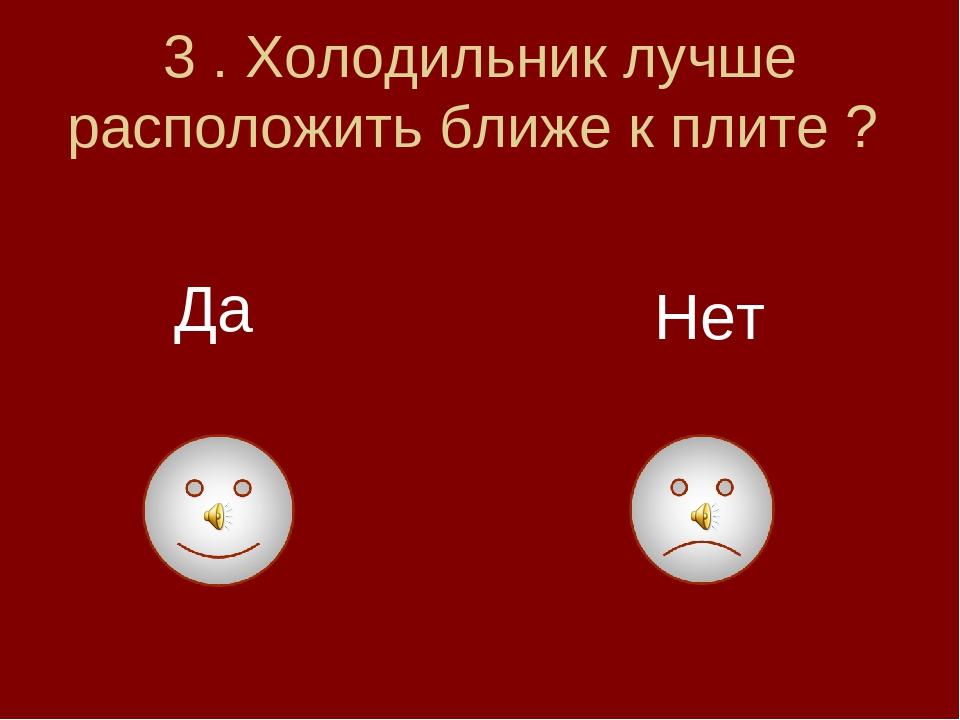 3 . Холодильник лучше расположить ближе к плите ? Да Нет