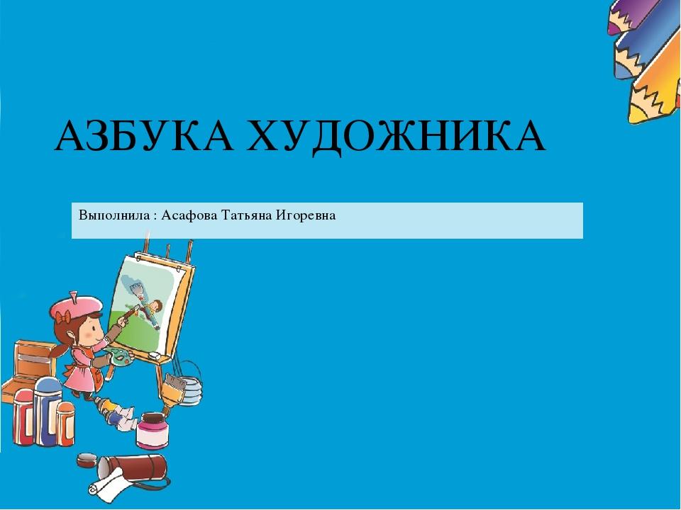 АЗБУКА ХУДОЖНИКА Выполнила : Асафова Татьяна Игоревна