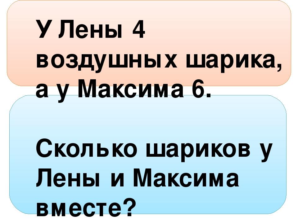 У Лены 4 воздушных шарика, а у Максима 6. Сколько шариков у Лены и Максима в...