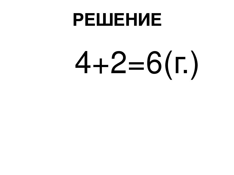 РЕШЕНИЕ 4+2=6(г.)
