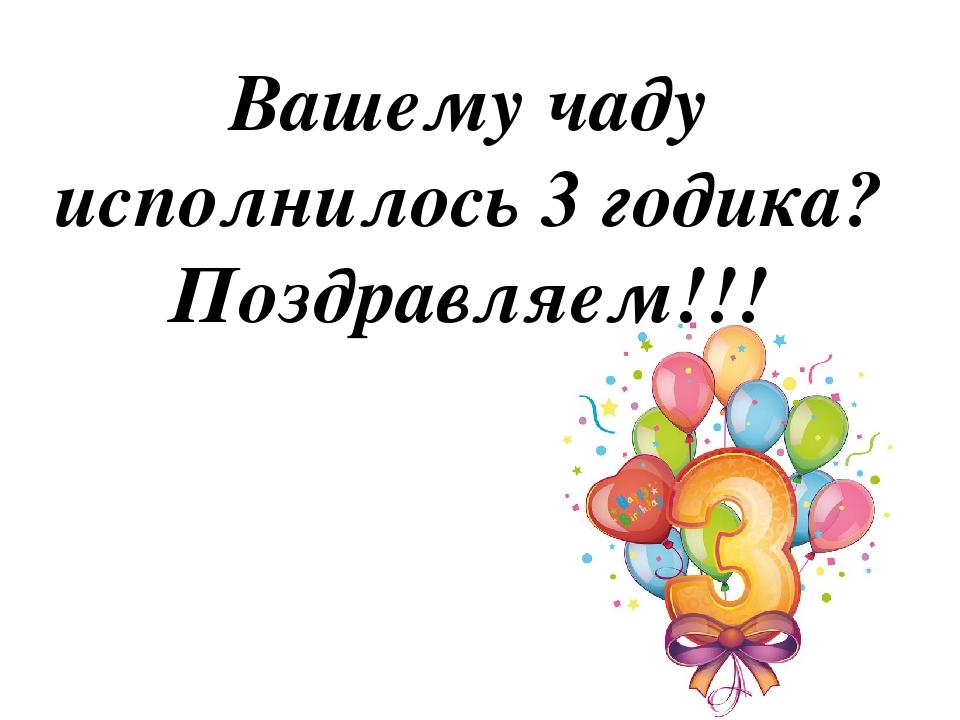Вашему чаду исполнилось 3 годика? Поздравляем!!!