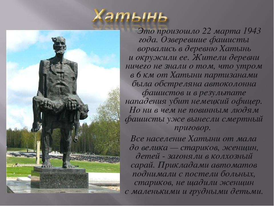 Это произошло 22марта 1943 года. Озверевшие фашисты ворвались вдеревню Ха...