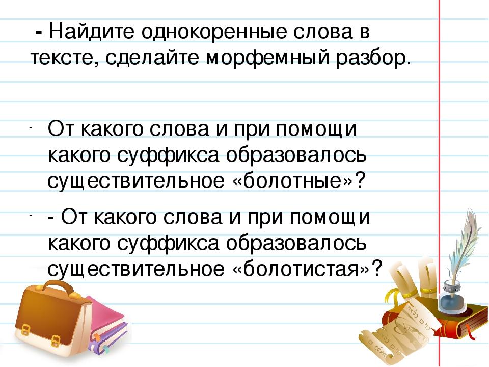 - Найдите однокоренные слова в тексте, сделайте морфемный разбор. От какого...