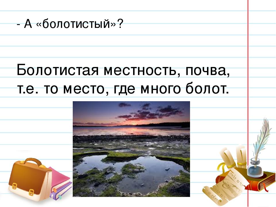 - А «болотистый»? Болотистая местность, почва, т.е. то место, где много болот.
