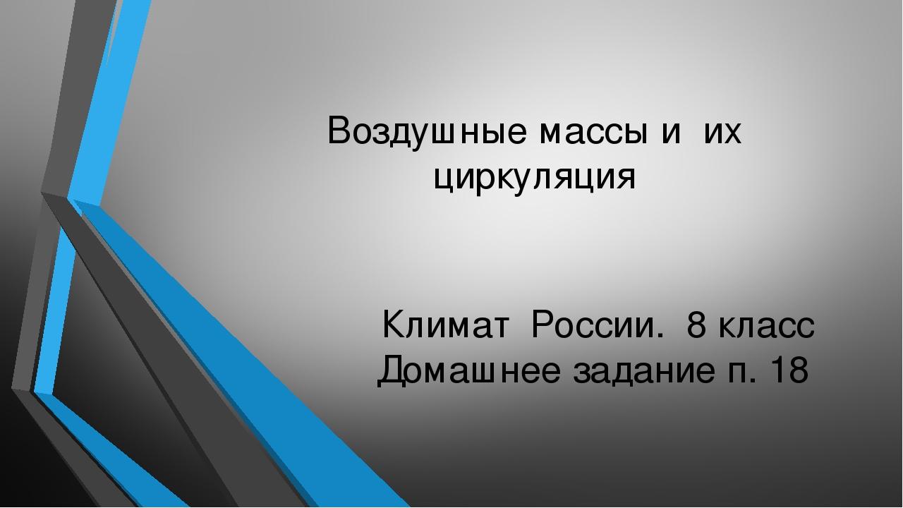 Воздушные массы и их циркуляция Климат России. 8 класс Домашнее задание п. 18
