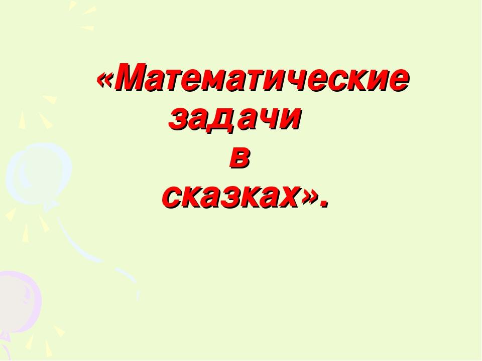 «Математические задачи в сказках».