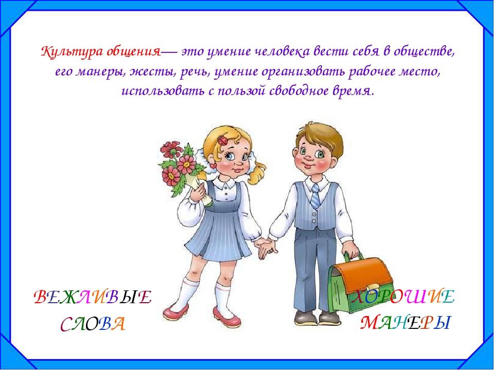 Культура общения— это умение человека вести себя в обществе, его манеры, жест...