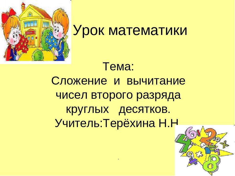 Урок математики Тема: Сложение и вычитание чисел второго разряда круглых дес...