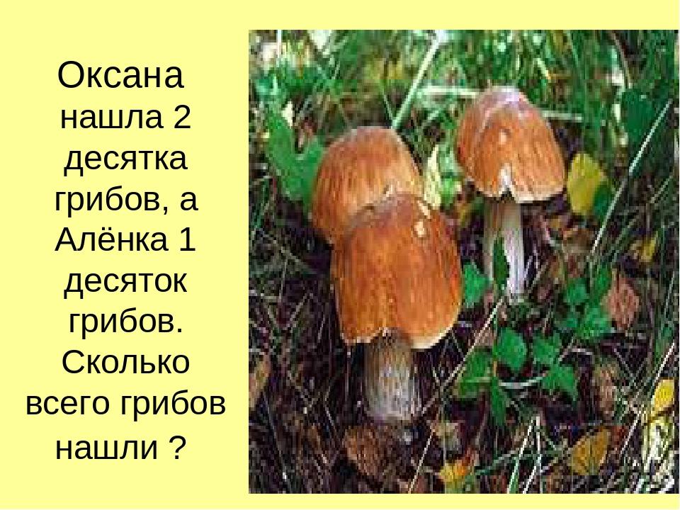Оксана нашла 2 десятка грибов, а Алёнка 1 десяток грибов. Сколько всего грибо...