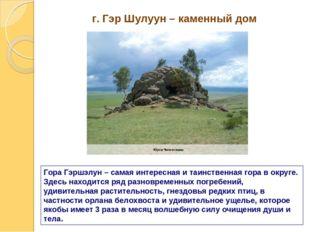 г. Гэр Шулуун – каменный дом Гора Гэршэлун – самая интересная и таинственная