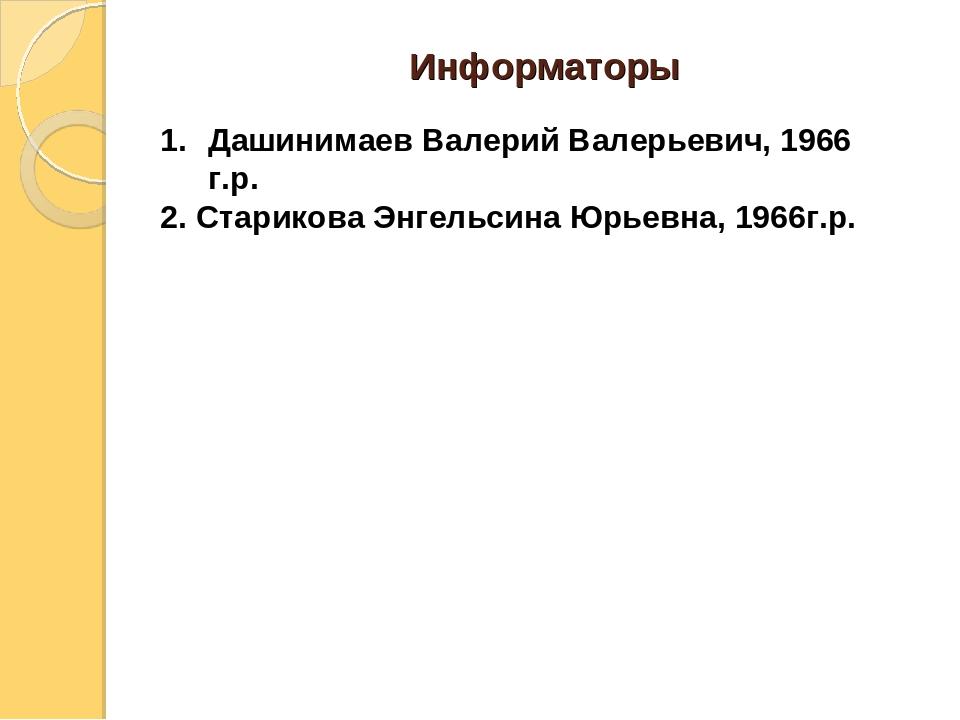 Информаторы Дашинимаев Валерий Валерьевич, 1966 г.р. 2. Старикова Энгельсина...