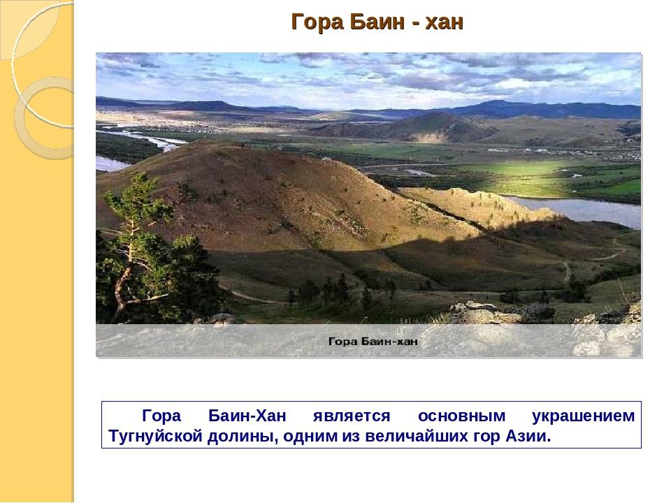 Гора Баин - хан Гора Баин-Хан является основным украшением Тугнуйской долины,...