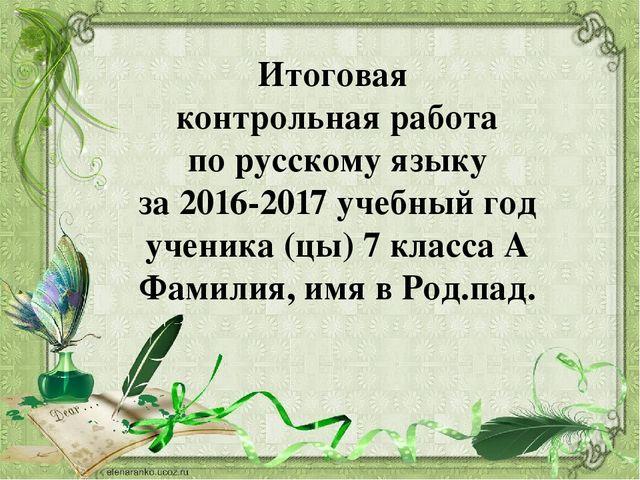 Итоговая контрольная работа по русскому языку для учащихся класса Итоговая контрольная работа по русскому языку за 2016 2017 учебный год ученик