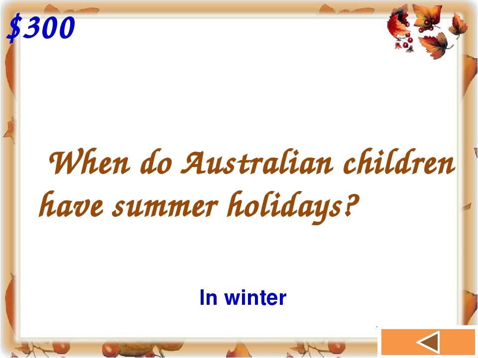 When do Australian children have summer holidays? $300 In winter