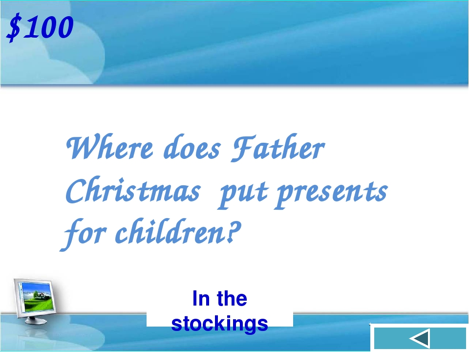 Where does Father Christmas put presents for children? $100 In the stockings