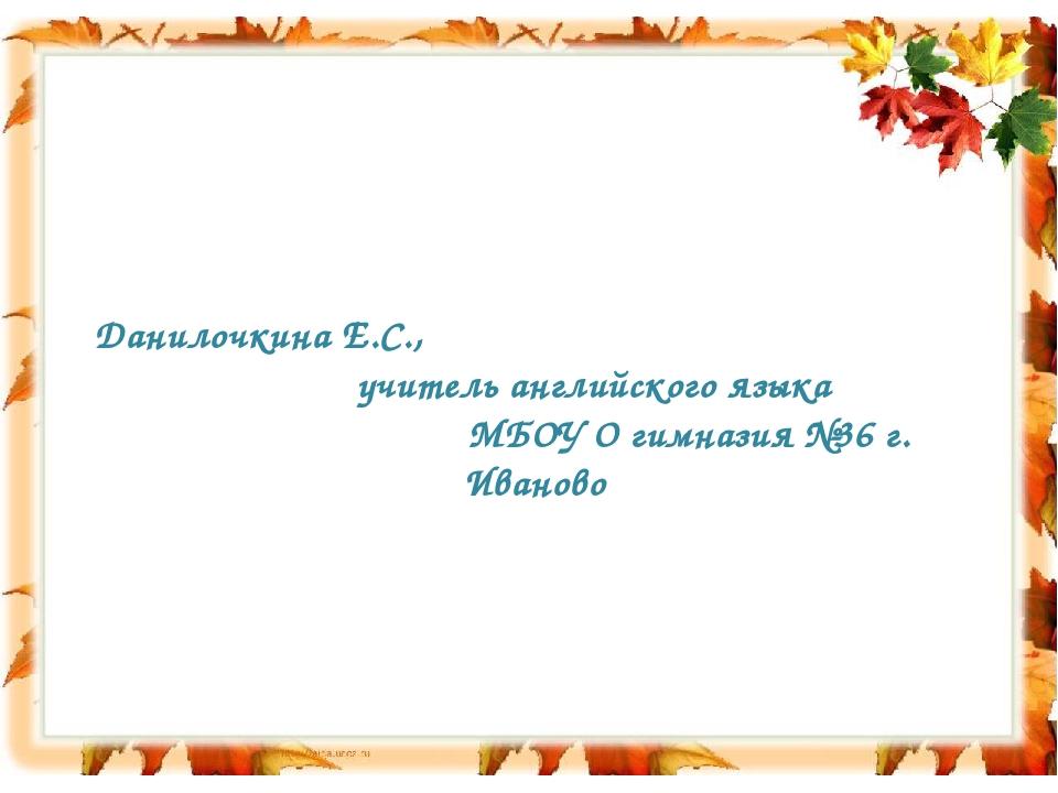 Данилочкина Е.С., учитель английского языка МБОУ О гимназия №36 г. Иваново