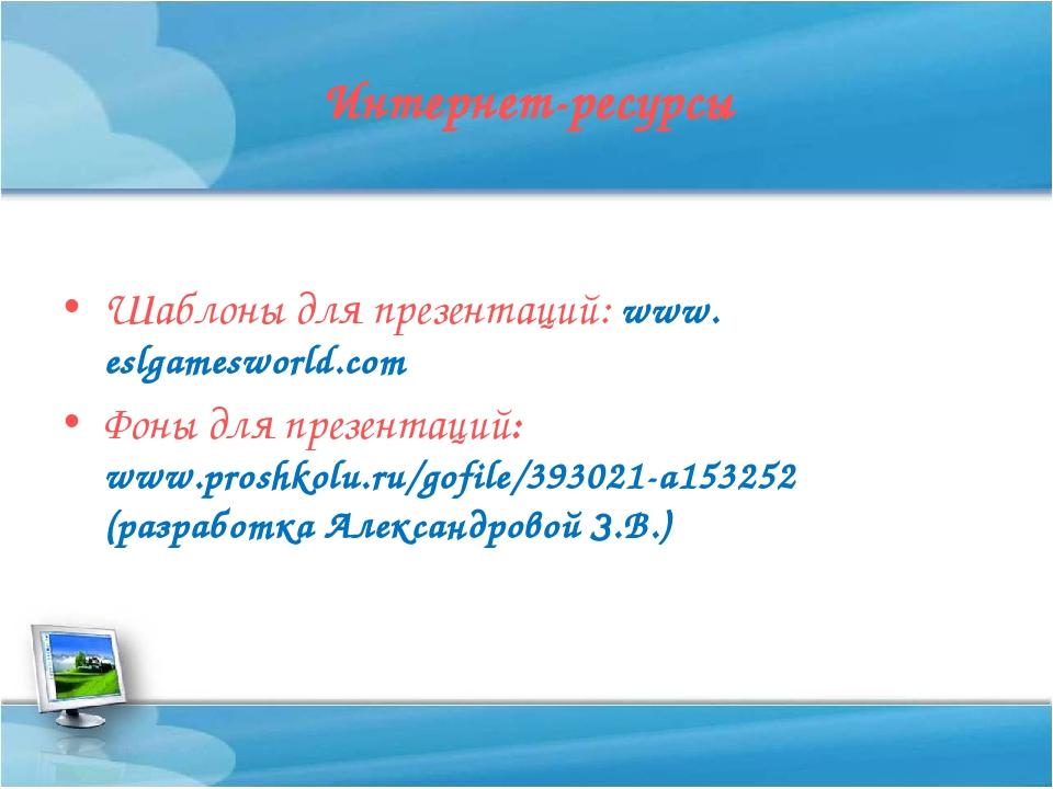 Интернет-ресурсы Шаблоны для презентаций: www. eslgamesworld.com Фоны для пре...