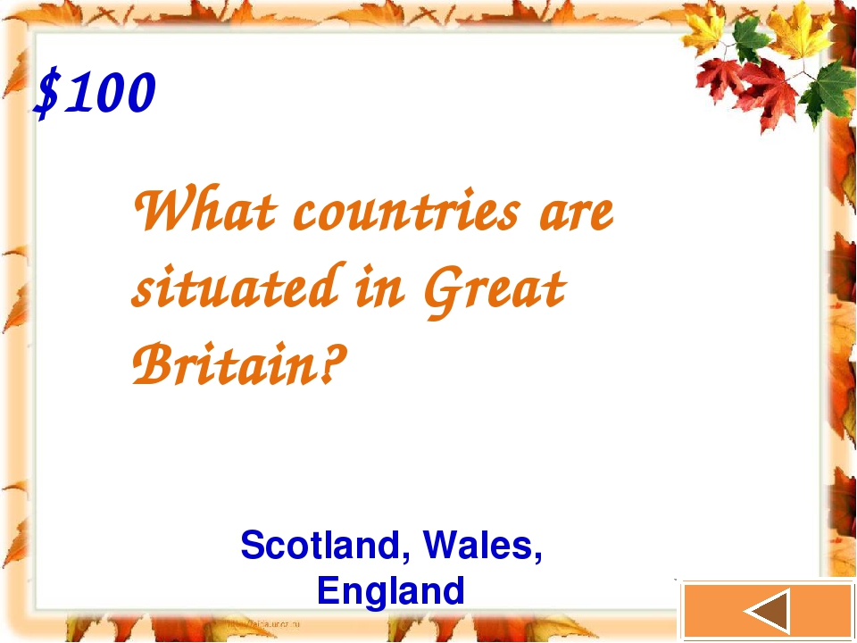 $100 What countries are situated in Great Britain? Scotland, Wales, England