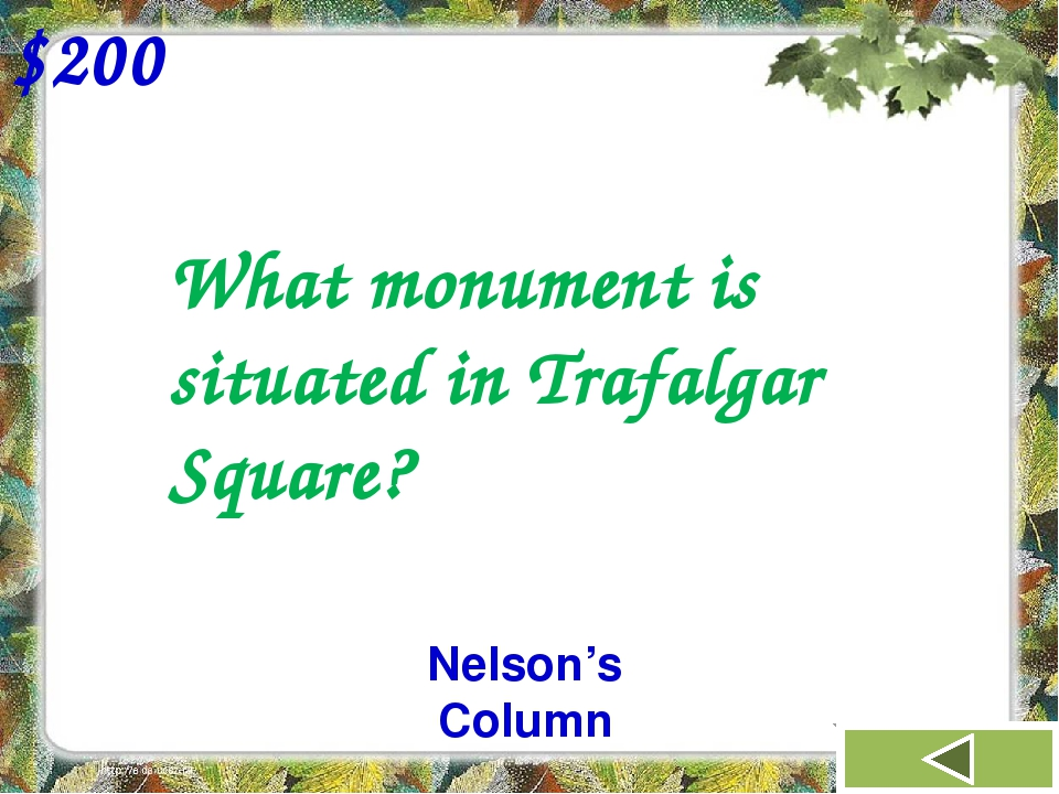 What monument is situated in Trafalgar Square? $200 Nelson's Column