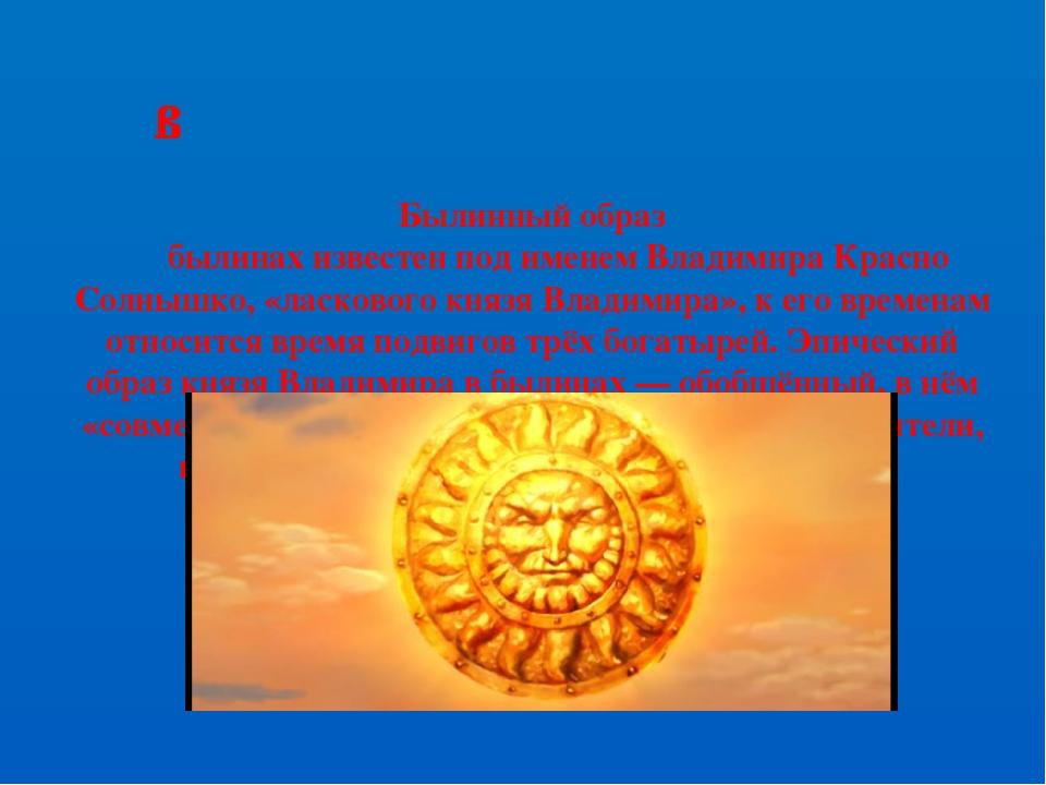 Былинный образ былинах известен под именем Владимира Красно Солнышко, «ласков...